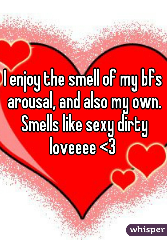 I enjoy the smell of my bfs arousal, and also my own. Smells like sexy dirty loveeee <3