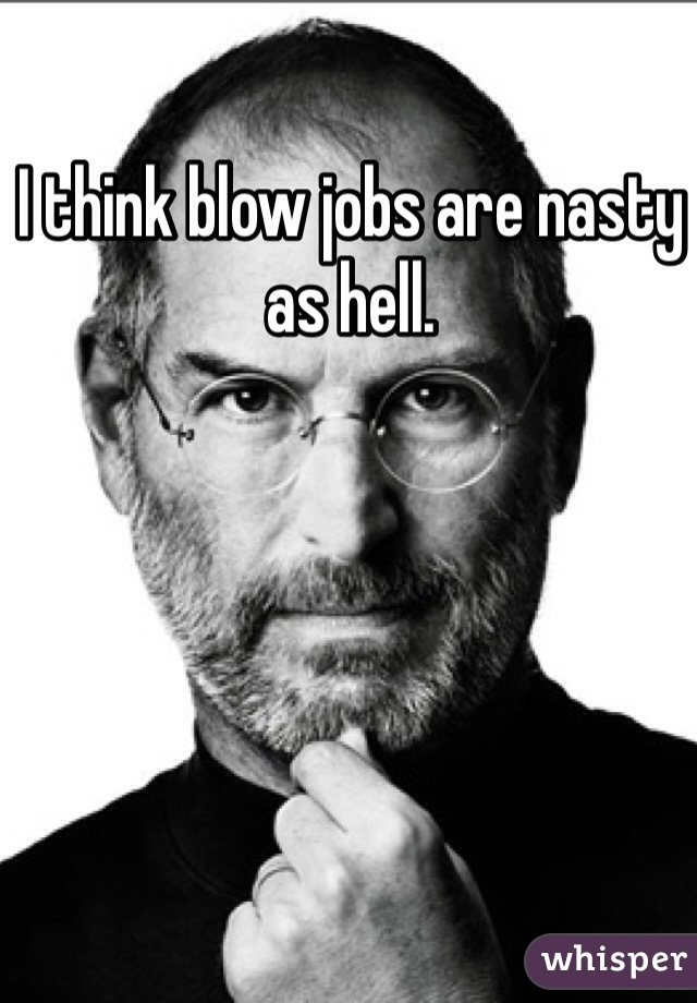 I think blow jobs are nasty as hell.