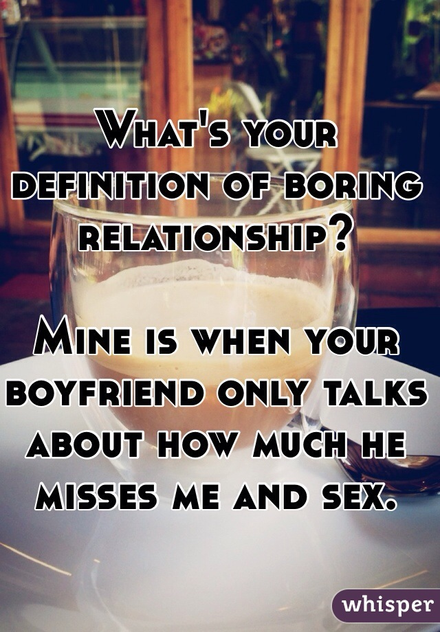 What's your definition of boring relationship?  Mine is when your boyfriend only talks about how much he misses me and sex.