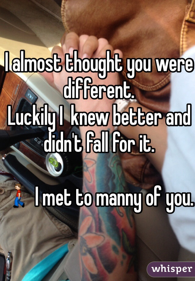I almost thought you were different.  Luckily I  knew better and didn't fall for it.   🚶 I met to manny of you.