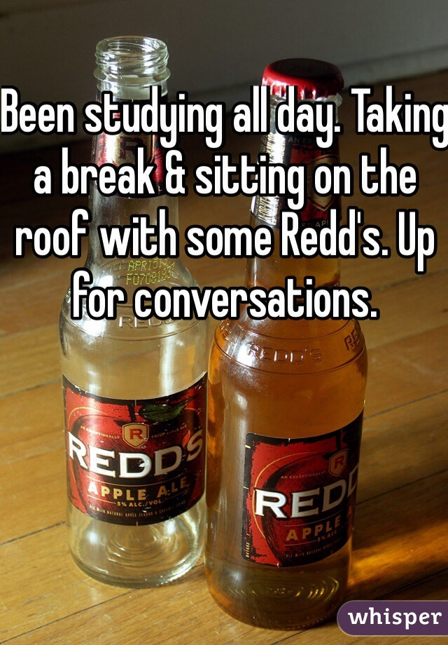 Been studying all day. Taking a break & sitting on the roof with some Redd's. Up for conversations.