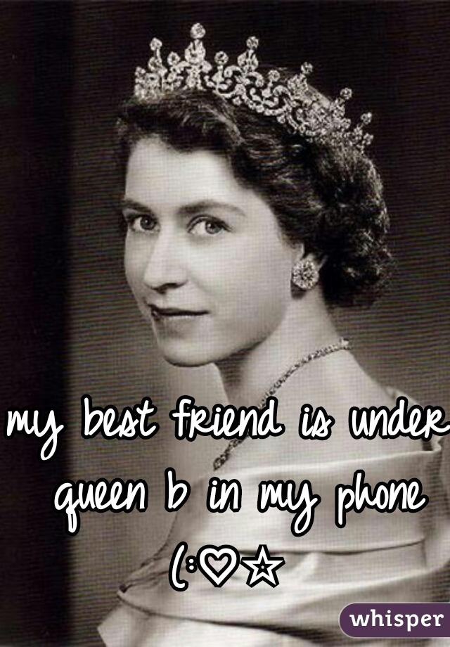 my best friend is under queen b in my phone (:♡☆