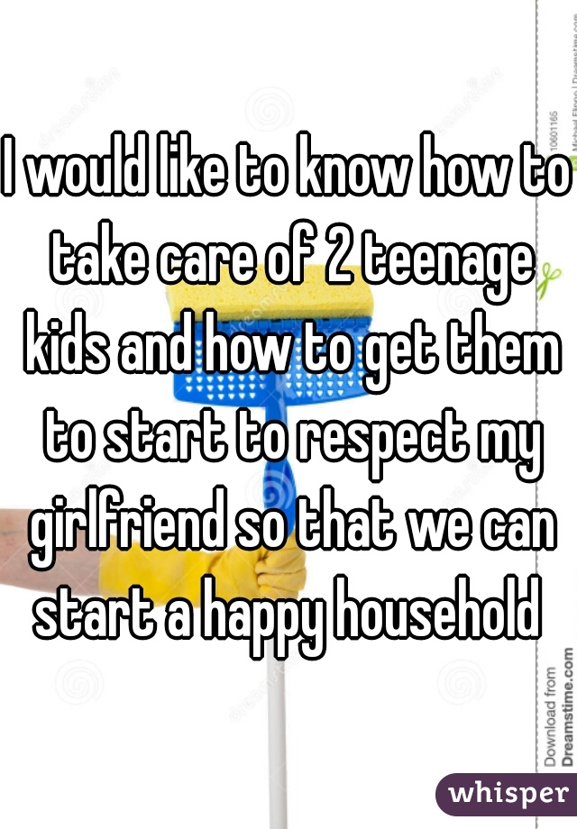 I would like to know how to take care of 2 teenage kids and how to get them to start to respect my girlfriend so that we can start a happy household