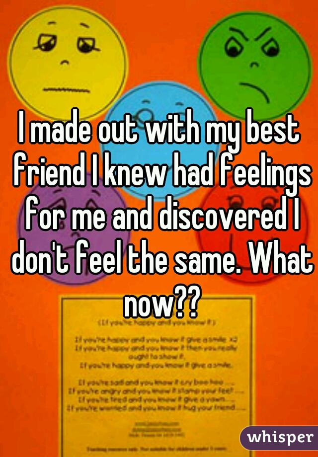 I made out with my best friend I knew had feelings for me and discovered I don't feel the same. What now??