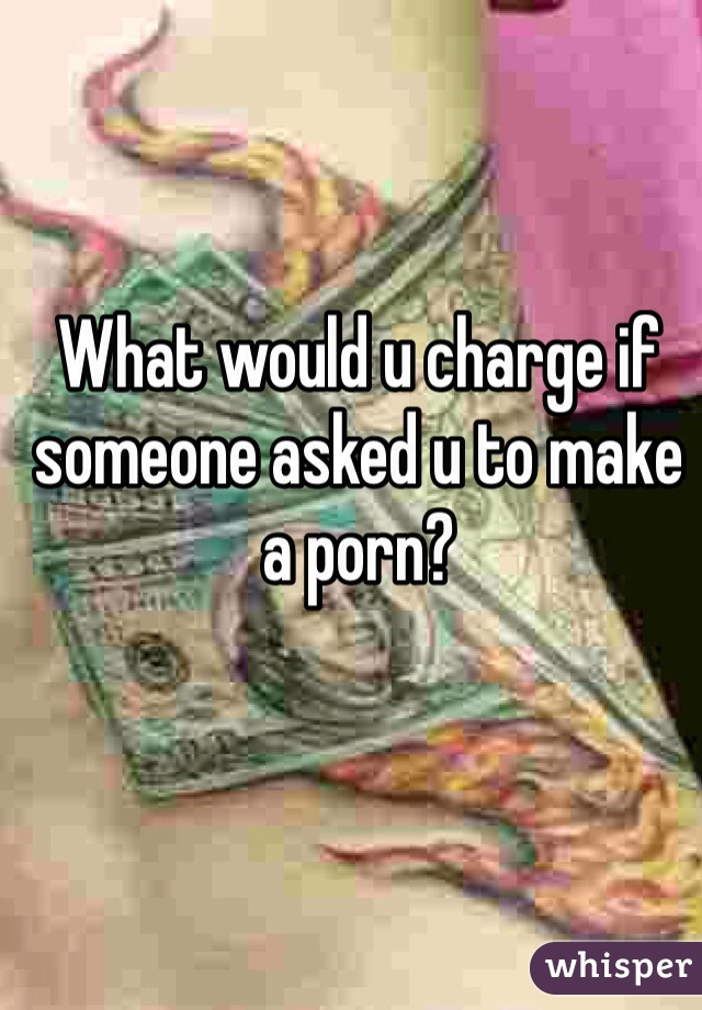 What would u charge if someone asked u to make a porn?