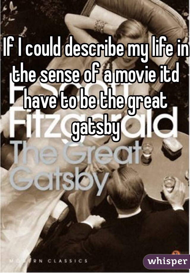 If I could describe my life in the sense of a movie itd have to be the great gatsby