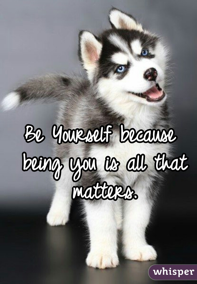 Be Yourself because being you is all that matters.
