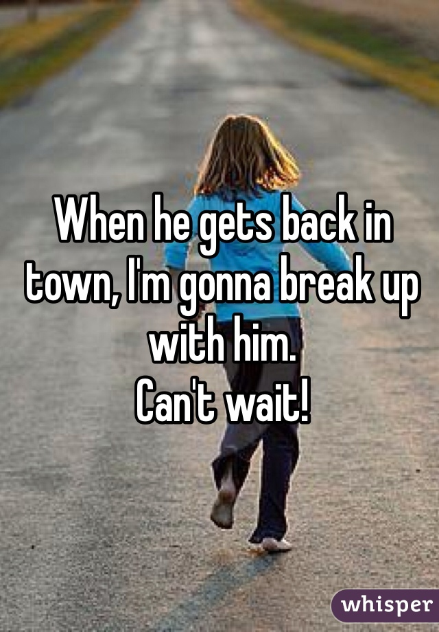 When he gets back in town, I'm gonna break up with him.  Can't wait!