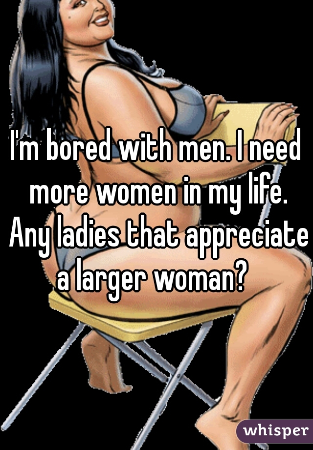I'm bored with men. I need more women in my life. Any ladies that appreciate a larger woman?