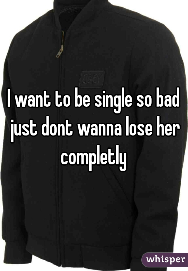 I want to be single so bad just dont wanna lose her completly