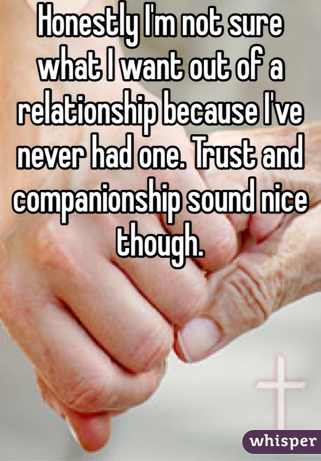 Honestly I'm not sure what I want out of a relationship because I've never had one. Trust and companionship sound nice though.