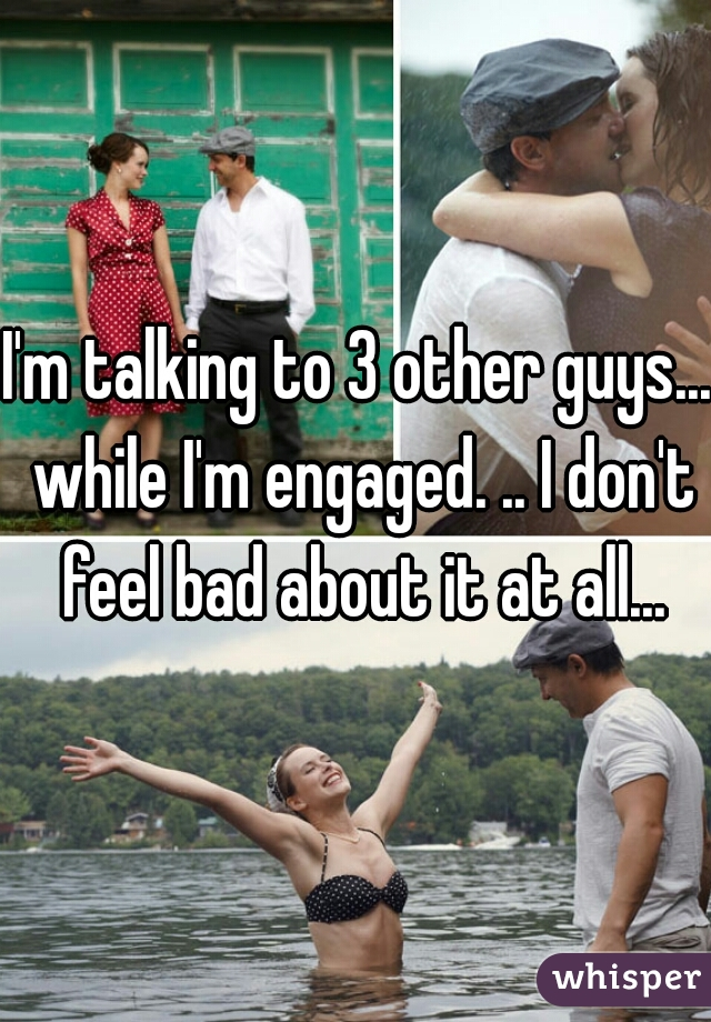 I'm talking to 3 other guys... while I'm engaged. .. I don't feel bad about it at all...