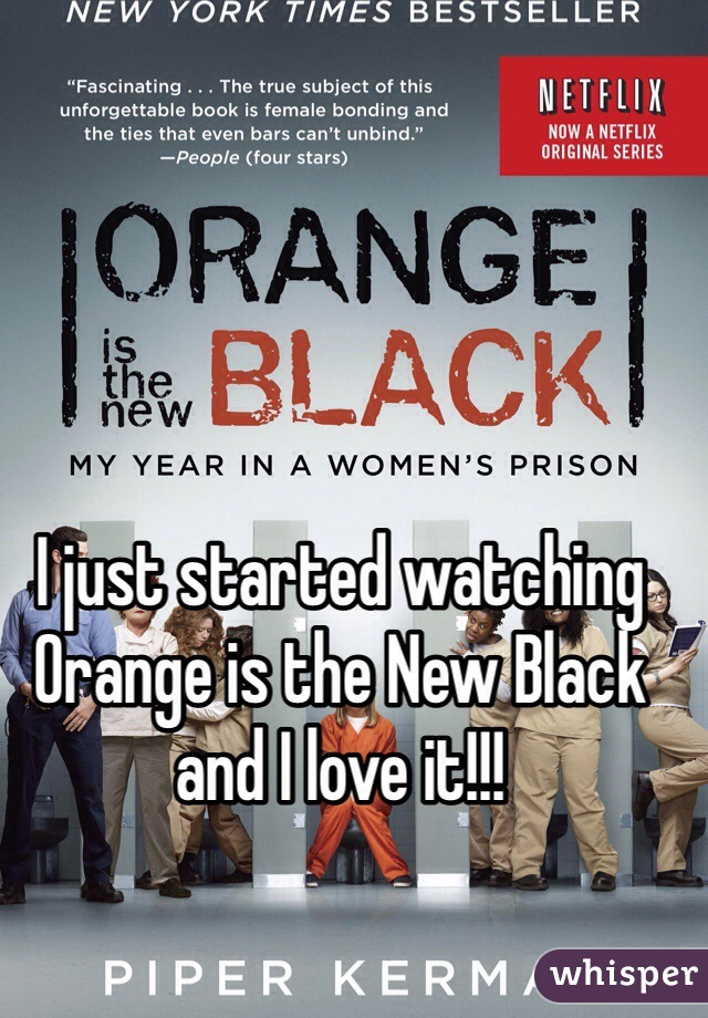 I just started watching Orange is the New Black and I love it!!!