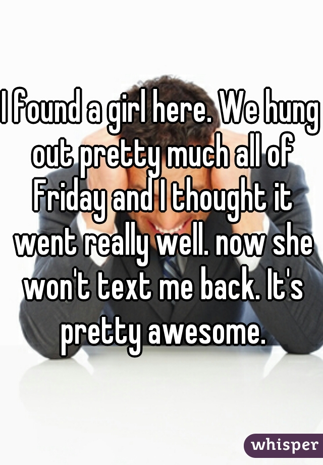 I found a girl here. We hung out pretty much all of Friday and I thought it went really well. now she won't text me back. It's pretty awesome.