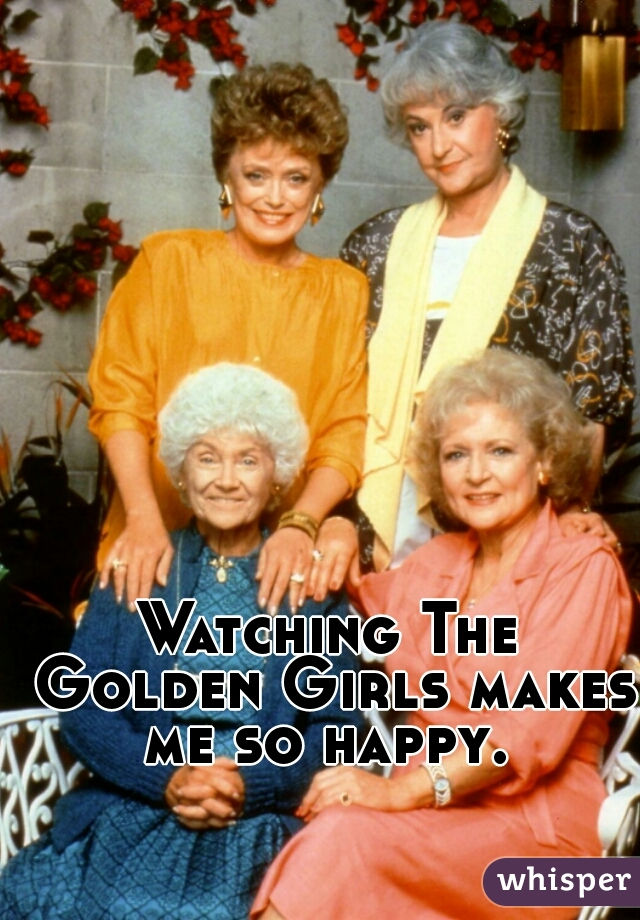 Watching The Golden Girls makes me so happy.
