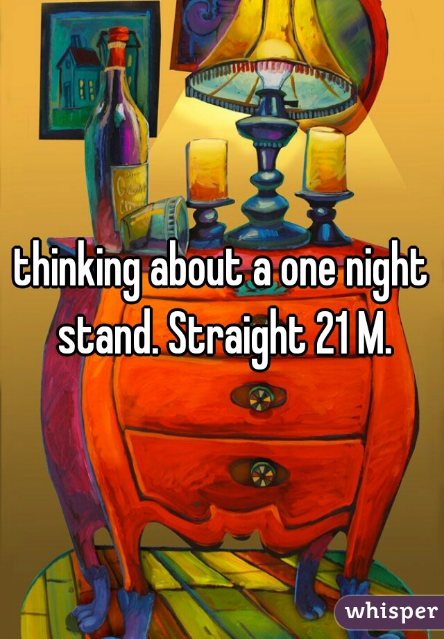 thinking about a one night stand. Straight 21 M.