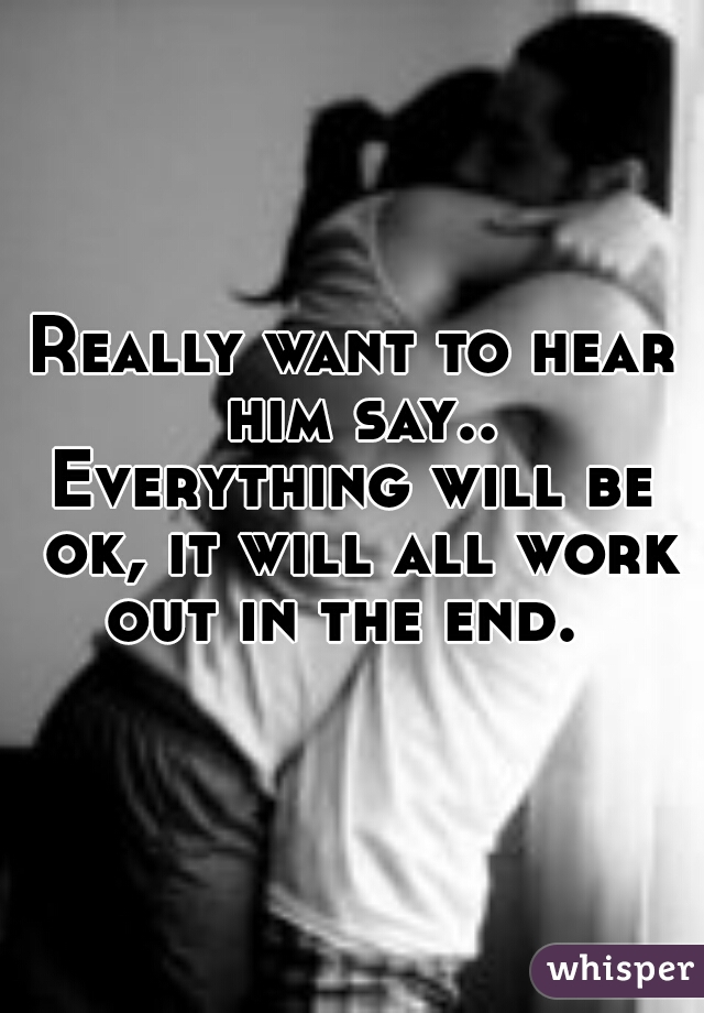 Really want to hear him say.. Everything will be ok, it will all work out in the end.