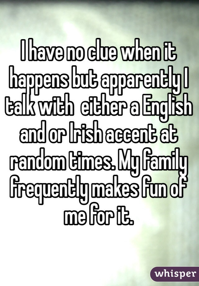 I have no clue when it happens but apparently I talk with  either a English and or Irish accent at random times. My family frequently makes fun of me for it.