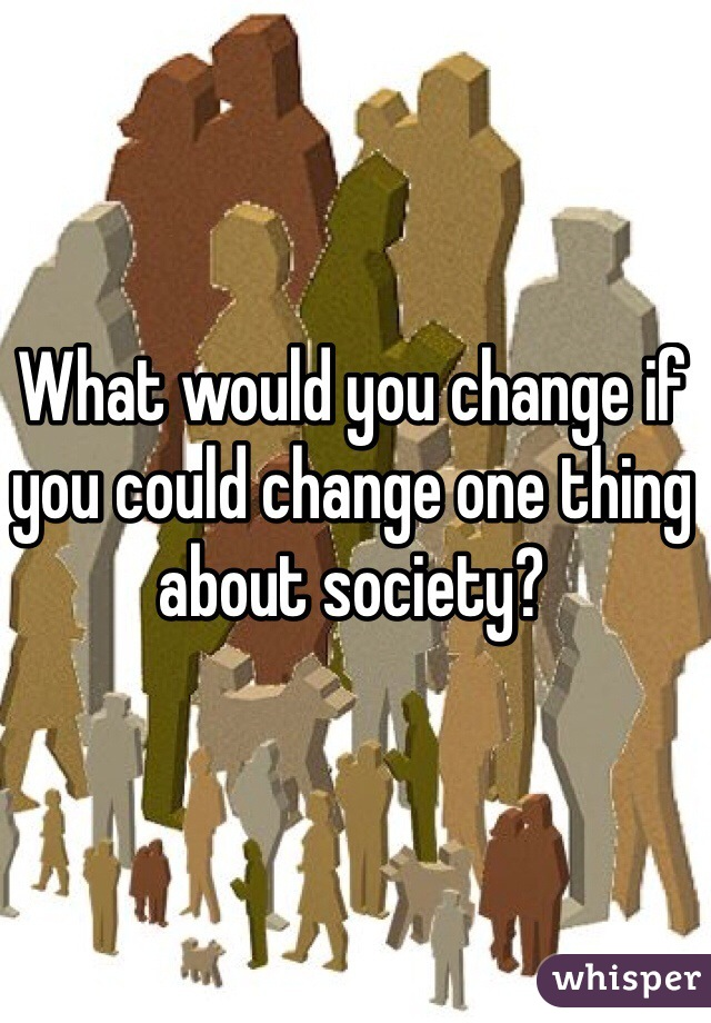 What would you change if you could change one thing about society?