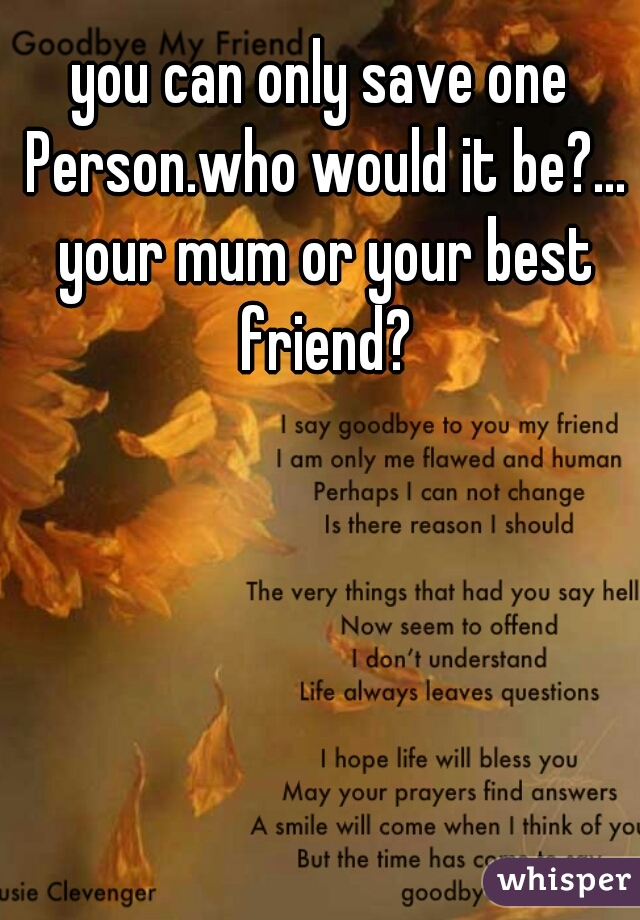 you can only save one Person.who would it be?... your mum or your best friend?