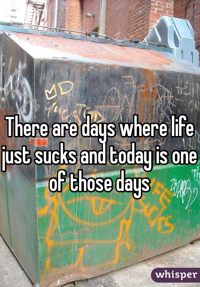 There are days where life just sucks and today is one of those days