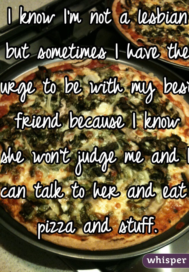I know I'm not a lesbian but sometimes I have the urge to be with my best friend because I know she won't judge me and I can talk to her and eat pizza and stuff.