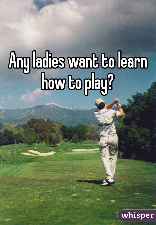 Any ladies want to learn how to play?