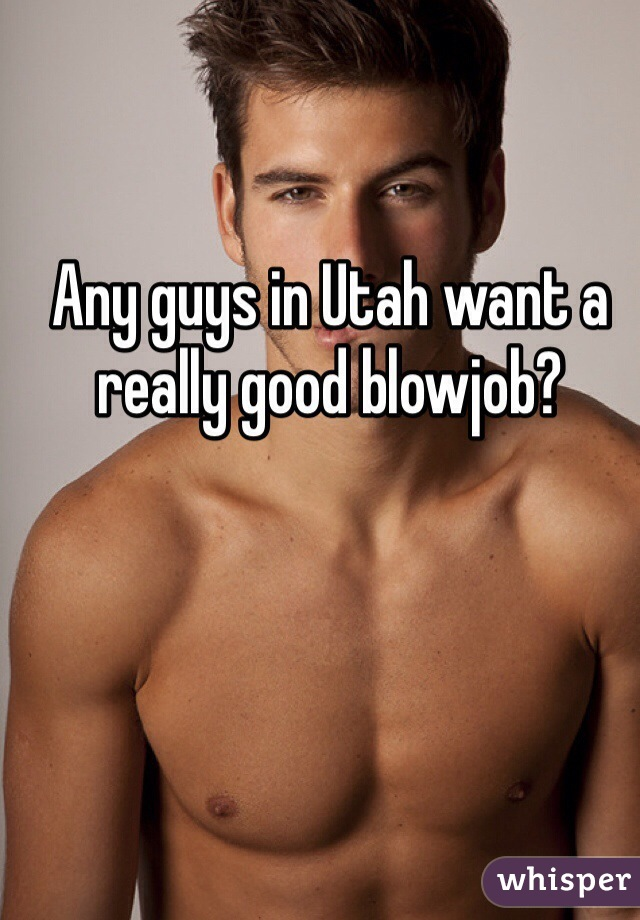 Any guys in Utah want a really good blowjob?