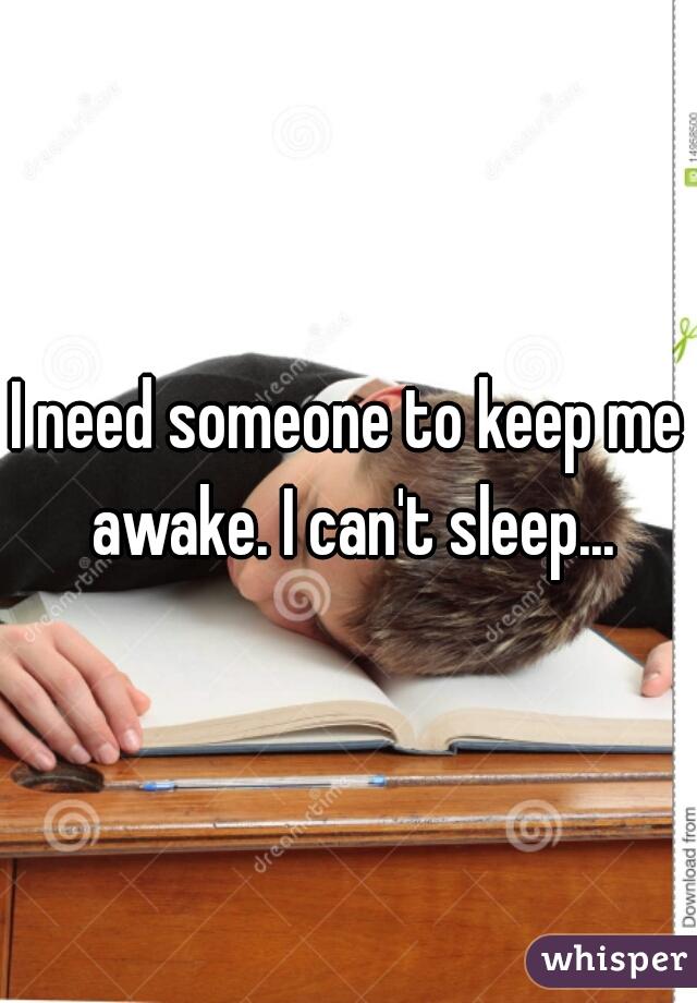 I need someone to keep me awake. I can't sleep...