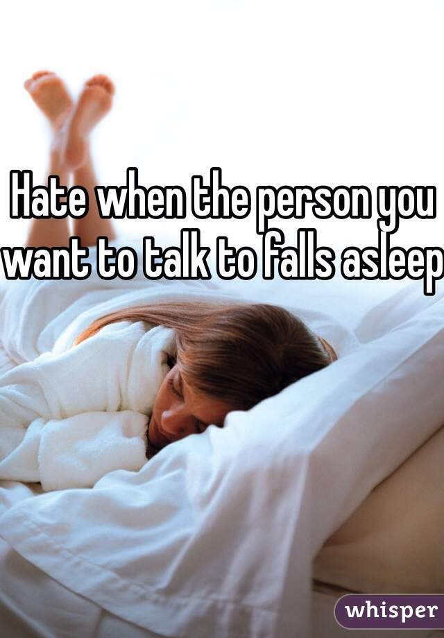 Hate when the person you want to talk to falls asleep