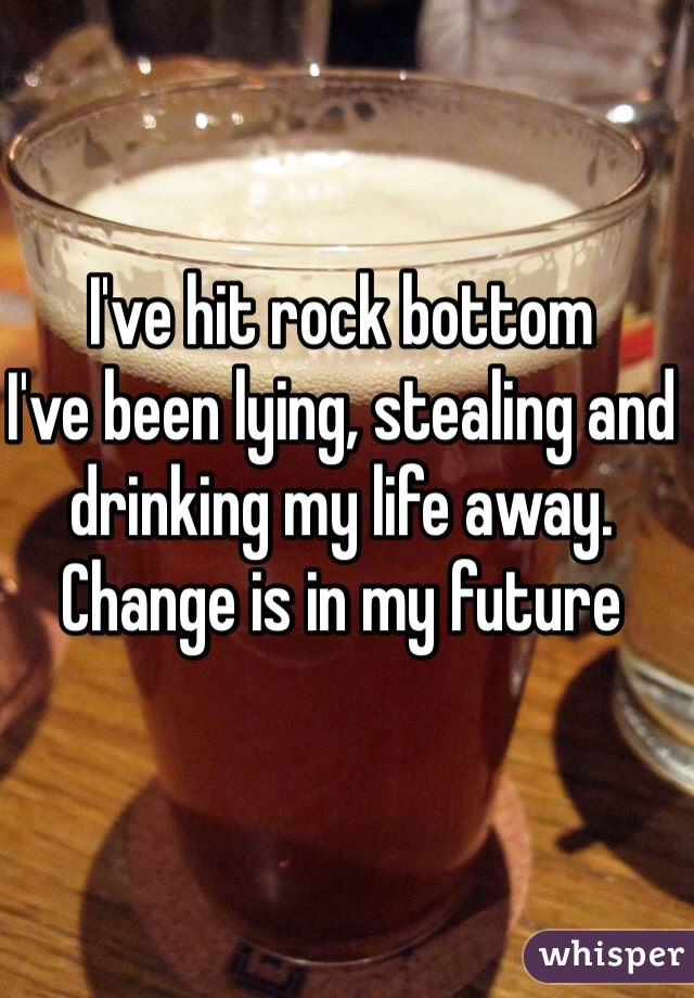 I've hit rock bottom I've been lying, stealing and drinking my life away. Change is in my future