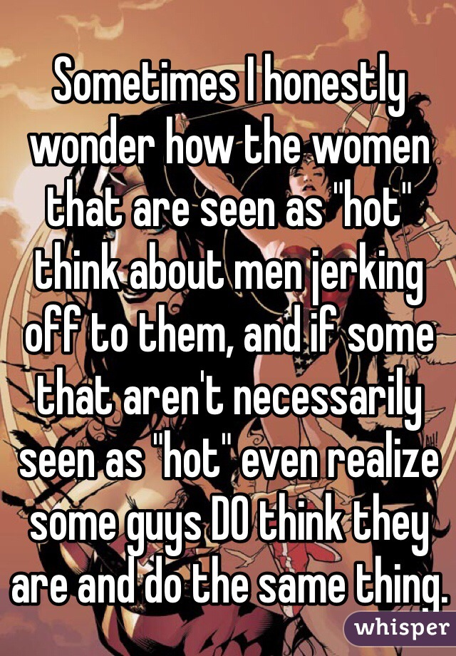 """Sometimes I honestly wonder how the women that are seen as """"hot"""" think about men jerking off to them, and if some that aren't necessarily seen as """"hot"""" even realize some guys DO think they are and do the same thing."""