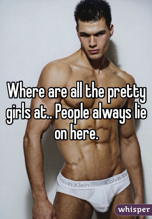 Where are all the pretty girls at.. People always lie on here.