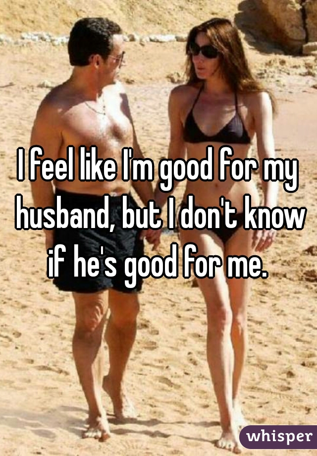 I feel like I'm good for my husband, but I don't know if he's good for me.