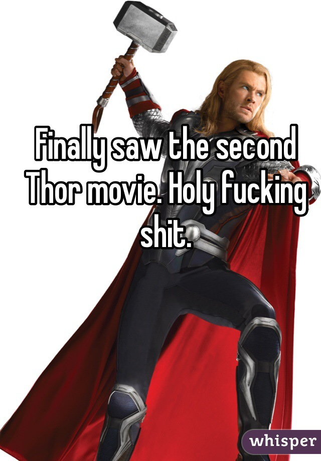 Finally saw the second Thor movie. Holy fucking shit.