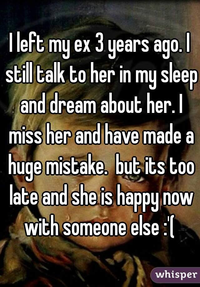I left my ex 3 years ago. I still talk to her in my sleep and dream about her. I miss her and have made a huge mistake.  but its too late and she is happy now with someone else :'(