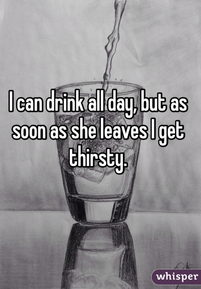 I can drink all day, but as soon as she leaves I get thirsty.