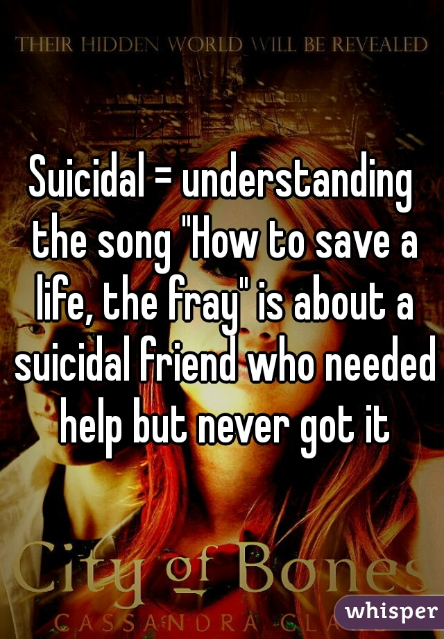 """Suicidal = understanding the song """"How to save a life, the fray"""" is about a suicidal friend who needed help but never got it"""