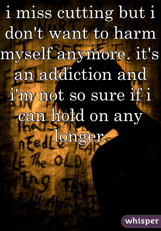 i miss cutting but i don't want to harm myself anymore. it's an addiction and i'm not so sure if i can hold on any longer.