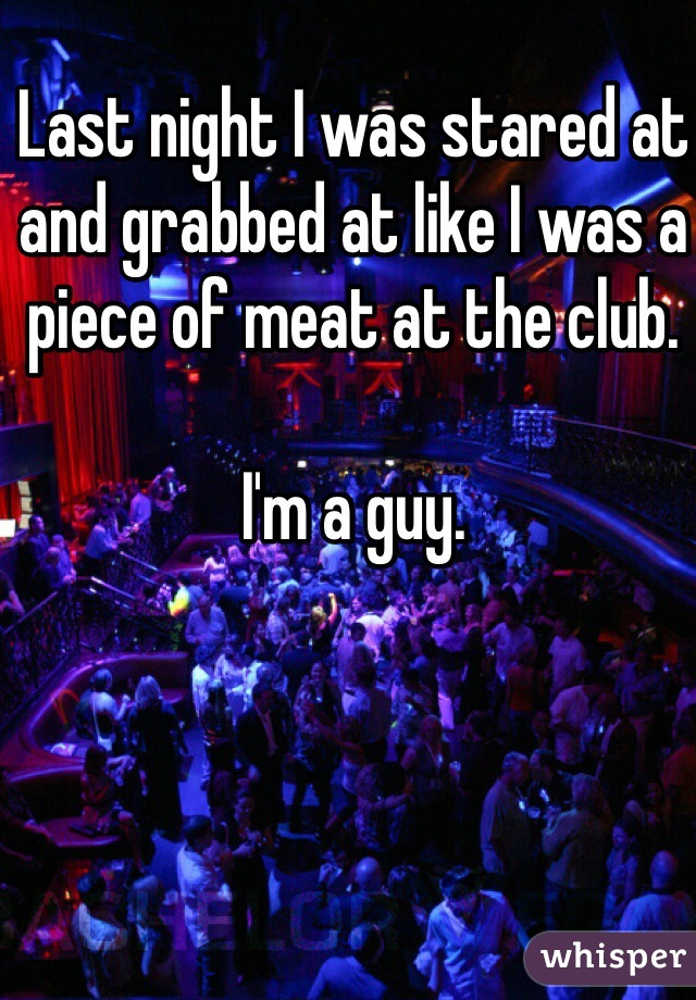 Last night I was stared at and grabbed at like I was a piece of meat at the club.  I'm a guy.