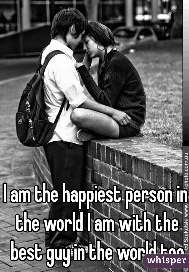 I am the happiest person in the world I am with the best guy in the world too