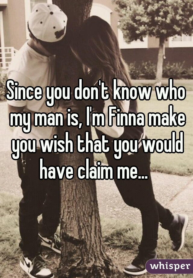 Since you don't know who my man is, I'm Finna make you wish that you would have claim me...
