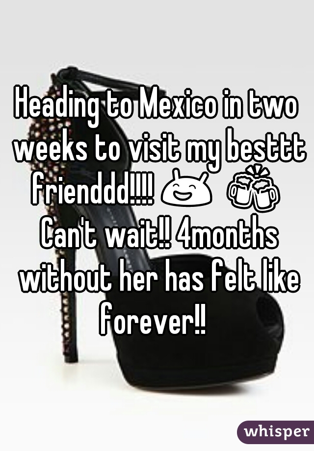 Heading to Mexico in two weeks to visit my besttt frienddd!!!! 😄  🍻  Can't wait!! 4months without her has felt like forever!!