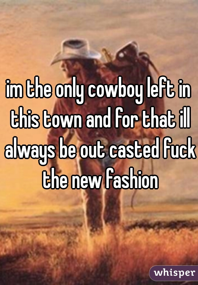 im the only cowboy left in this town and for that ill always be out casted fuck the new fashion