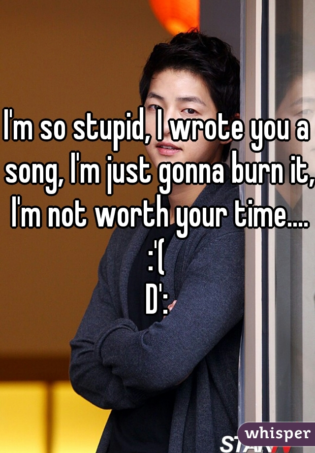 I'm so stupid, I wrote you a song, I'm just gonna burn it, I'm not worth your time.... :'(  D':