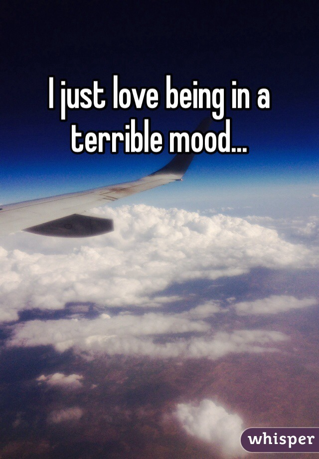 I just love being in a terrible mood...
