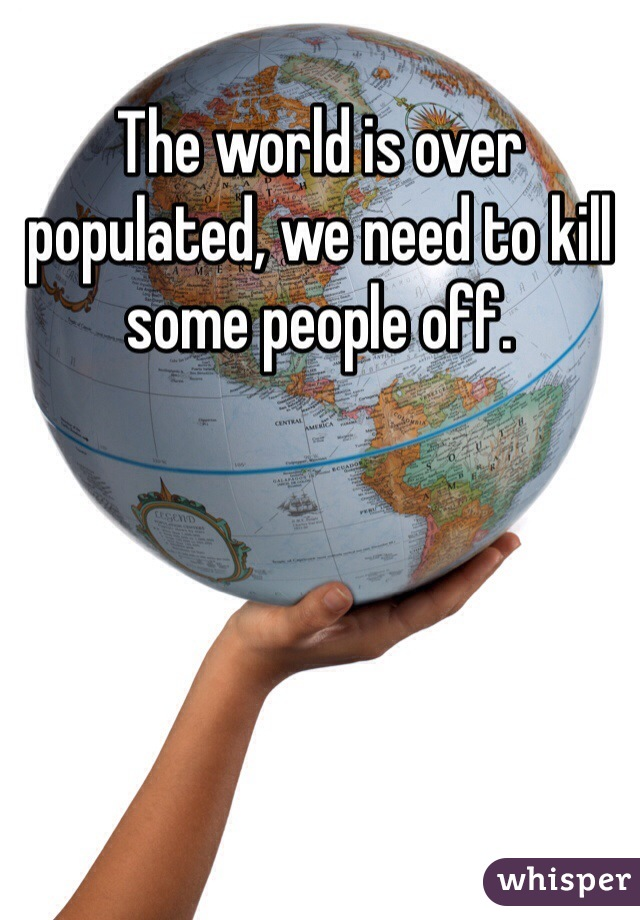 The world is over populated, we need to kill some people off.