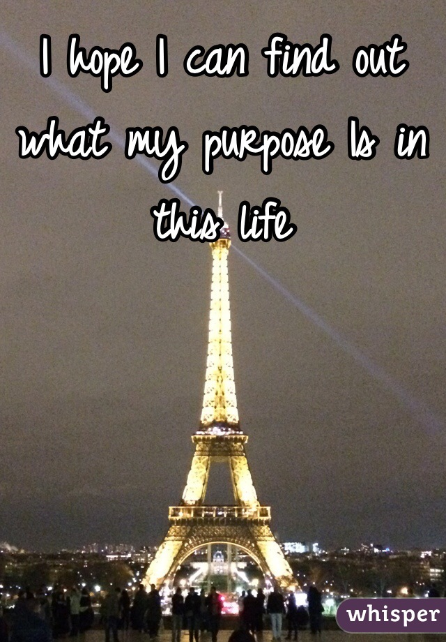 I hope I can find out what my purpose Is in this life
