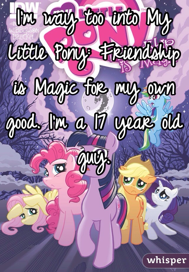 I'm way too into My Little Pony: Friendship is Magic for my own good. I'm a 17 year old guy.