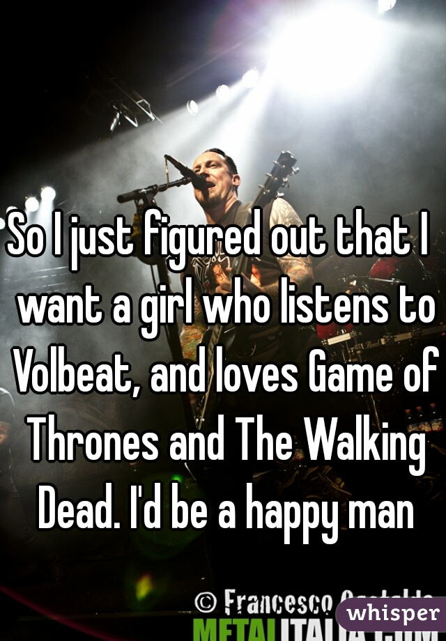 So I just figured out that I  want a girl who listens to Volbeat, and loves Game of Thrones and The Walking Dead. I'd be a happy man